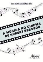 A Musica no Cinema de Robert Bresson - Appris