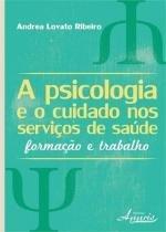 A psicologia e o cuidado nos serviços de saude - Appris