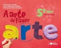 Arte De Fazer Arte, A - 5 Ano - Saraiva - 1