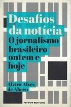 Desafios da noticia - o jornalismo brasileiro ontem e hoje - Fgv editora
