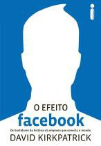 Efeito facebook, o - os bastidores da historia da empresa que conecta o mundo Intrinseca