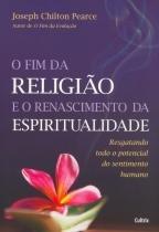 Fim da Religião e o Renascimento da Espiritualidade - Resgatando Todo o Potencial do Sentimento Humano