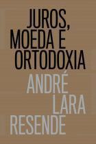 Juros, moeda e ortodoxia - Teorias monetárias e controvérsias políticas -