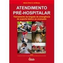 Livro - Atendimento Pré-Hospitalar - Treinamento da Brigada de Emergência do Suporte Básico ao Avançado - Moraes - Iátria