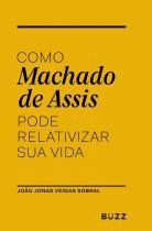 Livro - Como Machado de Assis pode relativizar sua vida -