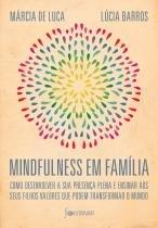 Mindfulness em família - Como desenvolver a presença plena e ensinar a seus filhos valores que podem transformar o mundo