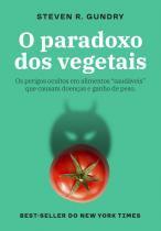 """O paradoxo dos vegetais - Os perigos ocultos em alimentos """"saudáveis"""" que causam doenças e ganho de peso"""