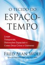 O Tecido do Espaço-Tempo - Loops Temporais, Distorções Espaciais E Como Deus Criou O Universo