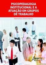 Psicopedagogia Institucional e A Atuaçao em Grupos de Trabal - Appris