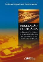 Regulacao portuaria - a regulacao juridica dos serviços publicos de infra-estrutura portuaria no brasil - 9788502060739 - Saraiva juridica