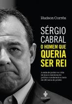 Sérgio Cabral: O homem que queria ser rei -