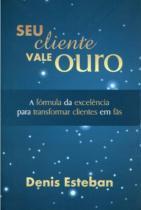 Seu Cliente Vale Ouro - A Fórmula da Excelência para Transformar Clientes em Fãs - All print
